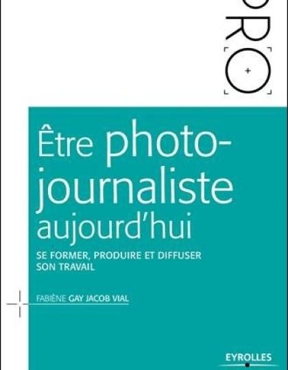 Être photo-journaliste aujourd'hui - Se former produire et diffuser son travail