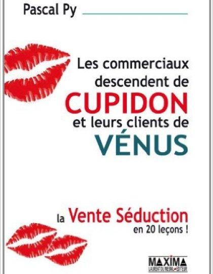Les commerciaux descendent de cupidon et leurs clients de vénus : La vente séduction en 20 leçons