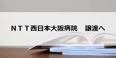 NTT西日本大阪病院 譲渡へ…大阪警察病院に来春(読売新聞)