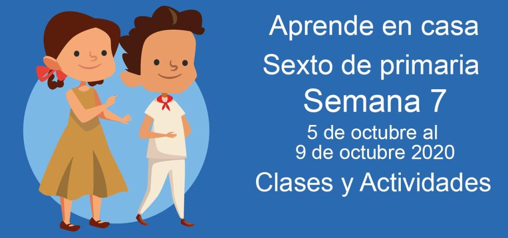 Aprende en casa Sexto de Primaria semana 7 del 5 al 9 de octubre 2020 clases y actividades