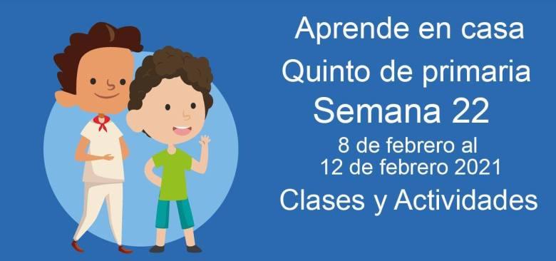 Aprende en casa Quinto de primaria semana 22 del 8 de febrero  al 12 de febrero 2021 clases y actividades