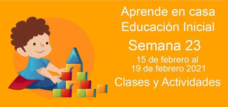 Aprende en casa Educación Inicial semana 23 del 15 de febrero al 19 de febrero 2021 clases y actividades