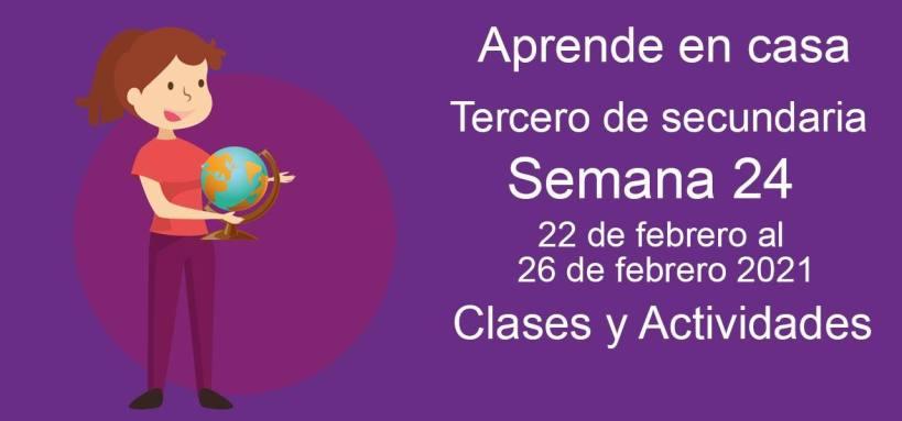 Aprende en casa Tercero de secundaria semana 24 del 22 de febrero al 26 de febrero 2021 clases y actividades