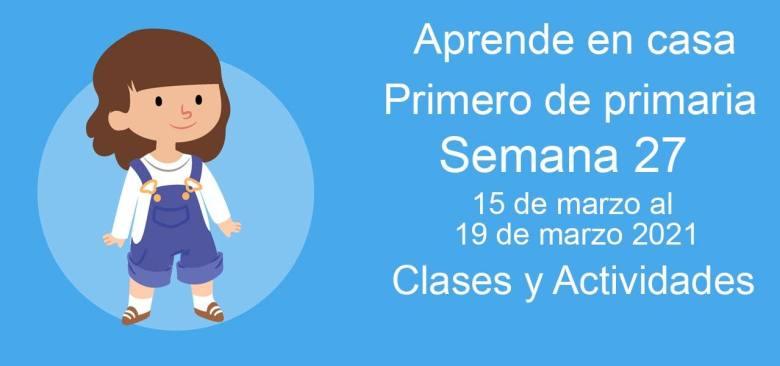 Aprende en casa Primero de primaria semana 27 del 15 de marzo al 19 de marzo 2021 clases y actividades
