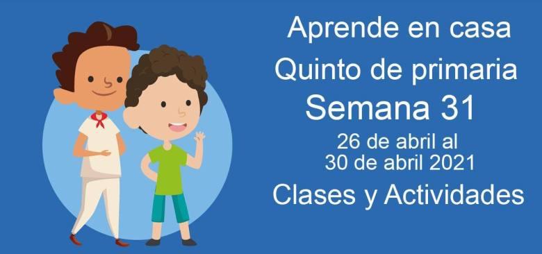 Aprende en casa Quinto de primaria semana 31 del 26 de abril  al 30 de abril 2021 clases y actividades