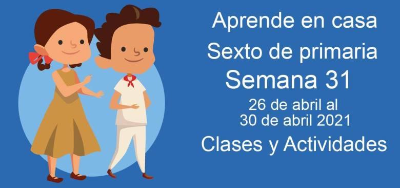 Aprende en casa sexto de primaria semana 31 del 26 de abril al 30 de abril 2021 clases y actividades