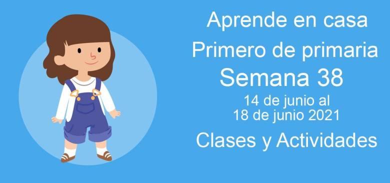 Aprende en casa Primero de primaria semana 38 del 14 de junio al 18 de junio 2021 clases y actividades