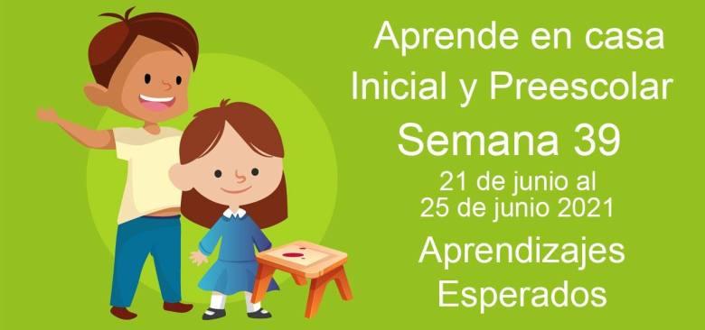 Aprendizajes esperados Semana 39 del 21 al 25 de Junio 2021 aprende en casa Inicial y Preescolar
