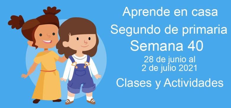 Aprende en casa Segundo de primaria semana 40 del 28 de junio al 2 de julio 2021 clases y actividades