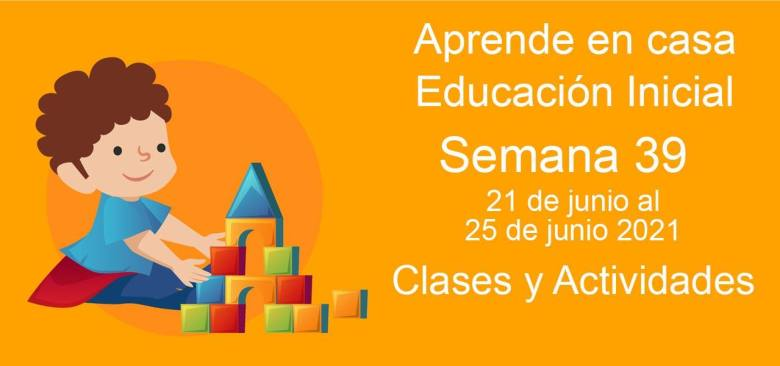 Aprende en casa Educación Inicial semana 39 del 21 de junio al 25 de Junio 2021 clases y actividades