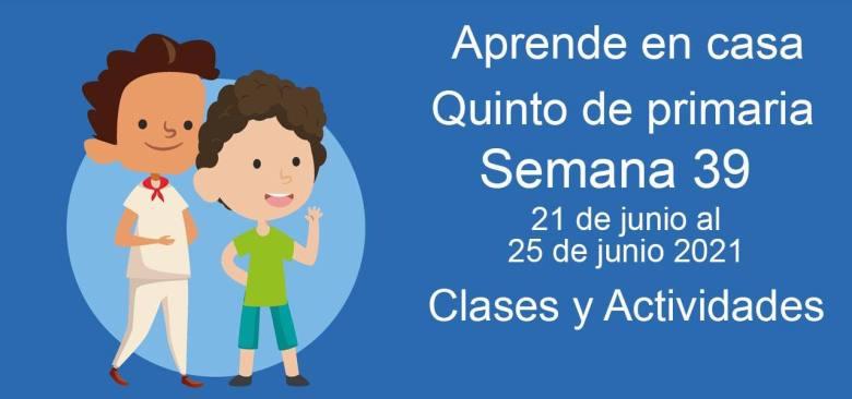 Aprende en casa Quinto de primaria semana 39 del 21 de junio  al 25 de junio 2021 clases y actividades