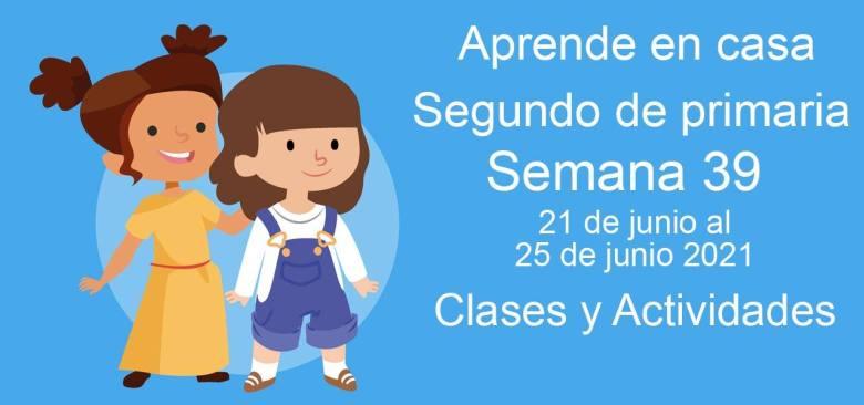 Aprende en casa Segundo de primaria semana 39 del 21 de junio al 25 de junio 2021 clases y actividades