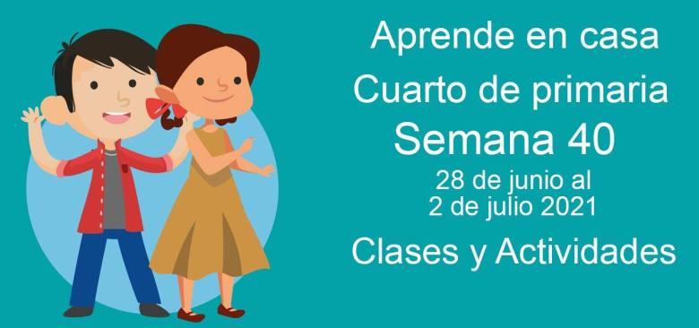 Aprende en casa Cuarto de primaria semana 40 del 28 de junio al 2 de julio 2021 clases y actividades