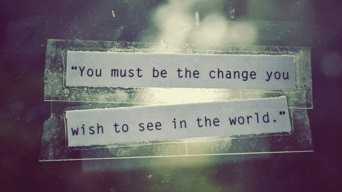 Living the change you want to be…