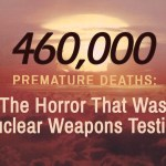 460,000 Premature Deaths: The Horror That Was Nuclear Weapons Testing -As we mark the seventy-fourth anniversary of the Hiroshima and Nagasaki bombings in a handful of days, we will rightly remember the horrors of nuclear war.