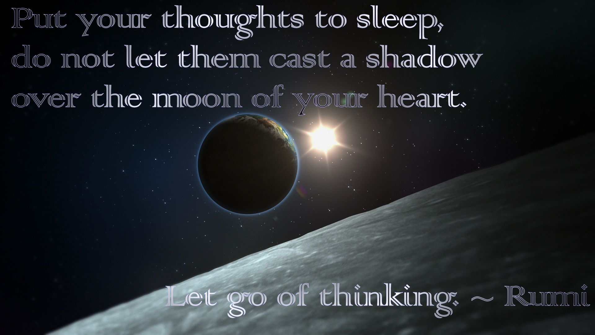 Put your thoughts to sleep, do not let them cast a shadow over the moon of your heart. Let go of thinking. ~ Rumi