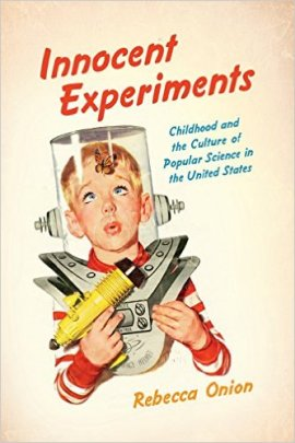 Cover of Rebecca Onion's Innocent Experiments: Childhood and the Culture of Popular Science in the United States (Chapel Hill: University of North Carolina Press, 2016).