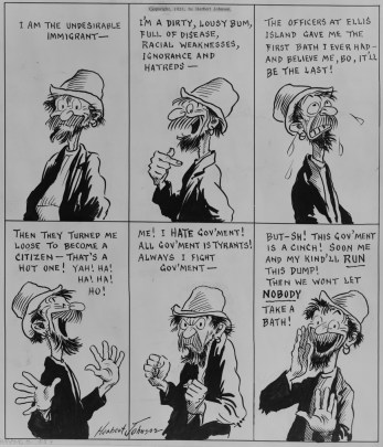 "Black and white illustrated cartoon depicting a man with what meant to be read as a ragged coat and hat and unkempt beard and mustache bragging that he is the ""undesirable immigrant ... a dirty, lousy bum, fill of disease, racial weakness, ignorance and hatreds."" The cartoon ends with the man conspiratorily saying that ""This gov'ment is a cinch! Soon me and my kind'll run this dump! Then we won't let nobody take a bath!"""