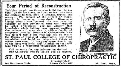 "Newspaper ad for Minnesota's St. Paul College of Chiropractic. Ad includes a photo of the school's dean, Dr. E. C. Roberts, and the title is ""Your Period of Reconstruction."" Ad text reads, ""Thinking people are those who build for the future. There are many, and yet so few, who have the courage to step, even in thought, beyond the present. The success of the Science of Chiropractic is becoming recognized. Minnesota, among other states, passed the law granting equality to this profession with that enjoyed by other professions. You can acquire this knowledge while holding your present position. Our college will open shortly with a faculty of competent practical Doctors of Chiropractic, who will impart this study enabling you to secure the Degree of Doctor of Chiropractic. Lay your foundation and build an independent future as others have done. Utilize your spare time in one of the most wonderful aids to mankind that will lead you to a successful professional career."""