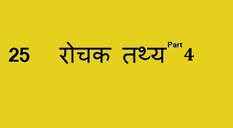 25 रोचक तथ्य- Part 4 , Interesting facts to know – Part 4