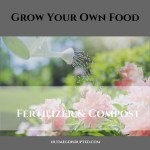 Grow Your Own Food- Fertilizer and Compost