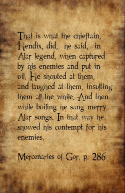 """That is what the chieftain, Hendix, did,"""" he said, """"in Alar legend, when captured by his enemies and put in oil. He shouted at them, and laughed at them, insulting them all the while. And then while boiling he sang merry Alar songs. In that way he showed his contempt for his enemies."""" Mercenaries of Gor, p. 286"""