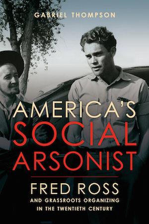Fred Ross: America's Social Arsonist