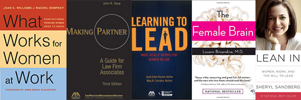 "Book covers: ""What Works for Women at Work,"" ""Making Partner: A Guide for Law Firm Associates,"" ""Learning to Lead: What Really Works for Women in Law,"" ""Lean In: Women, Work, and the Will to Lead,"" ""The Female Brain"""