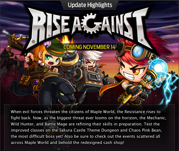 When evil forces threaten the citizens of Maple World, the Resistance rises to fight back. Now, as the biggest threat ever looms on the horizon, the Mechanic, Wild Hunter, and Battle Mage are refining their skills in preparation. Test the improved classes on the Sakura Castle Theme Dungeon and Chaos Pink Bean, the most difficult boss yet! Also be sure to check out the events scattered all across Maple World and behold the redesigned cash shop!
