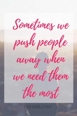 Sometimes we push people away when we need them the most