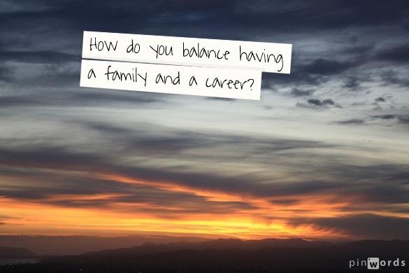 How do you balance having a family AND a career?