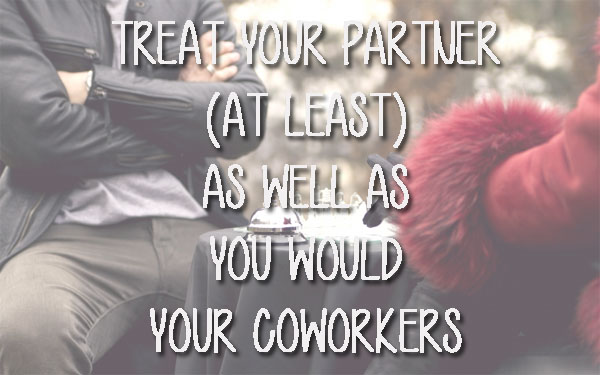 TREAT YOUR PARTNER AS YOU WOULD YOUR COWORKERS