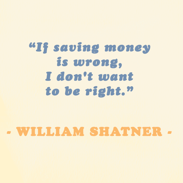 """William Shatner — """"If saving money is wrong i don't want to be right."""""""