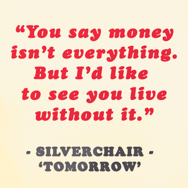 You say money isn't everything, but I'd like to see you live without it - Silverchair