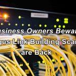 Business Owners Beware - Bogus Link Building is Back