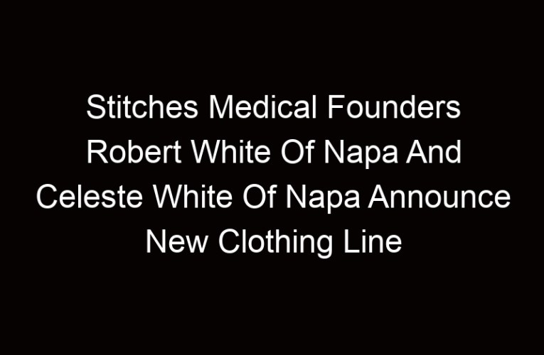 Stitches Medical Founders Robert White Of Napa And Celeste White Of Napa Announce New Clothing Line