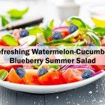 Refreshing Watermelon-Cucumber-Blueberry Summer Salad