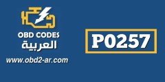P0257 – التحكم بمقدار كمية حقن الوقود -ب- (مضخة -روتور-بخاخ) اداء غير نظامي