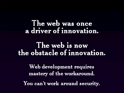 The web was once a driver of innovation. The web is now the obstacle of innovation. Web development requires mastery of the workaround. You can't work around security
