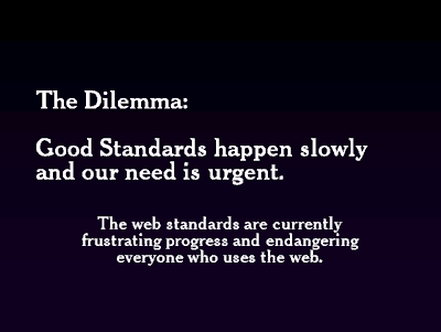 The Dilemma: Good Standards happen slowly and our need is urgent. The web standards are currently frustating progress and endangering everyone who uses the web.