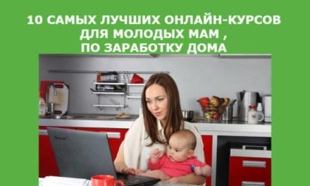 10 самых лучших онлайн-курсов для молодых мам , по заработку дома