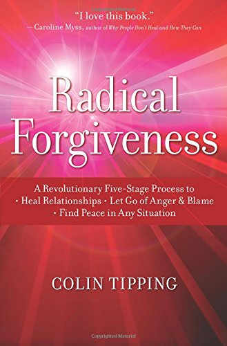 Radical Forgiveness: A Revolutionary Five-Stage Process to:- Heal Relationships – Let Go of Anger and Blame – Find Peace in Any Situation