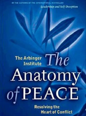 By The Arbinger Institute The Anatomy of Peace: Resolving the Heart of Conflict (First Edition)