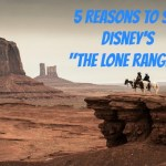 "Five Reasons to See Disney's ""The Lone Ranger""- in Theaters TODAY"