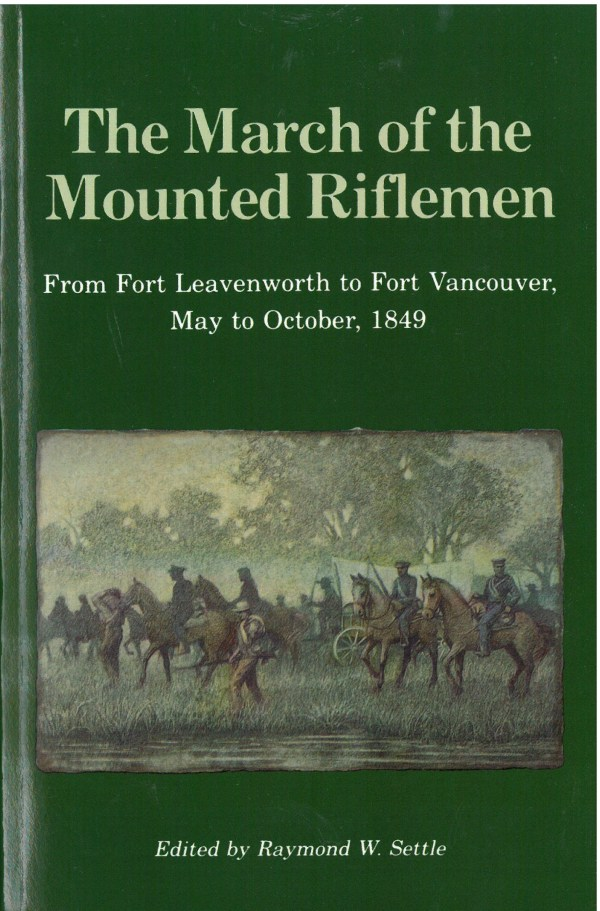 The March of the Mounted Riflemen: First United States Military Expedition to Travel the Full Length of the Oregon Trail from Fort Leavenworth to Fort Vancouver, May to October, 1849, edited by Raymond W. Settle