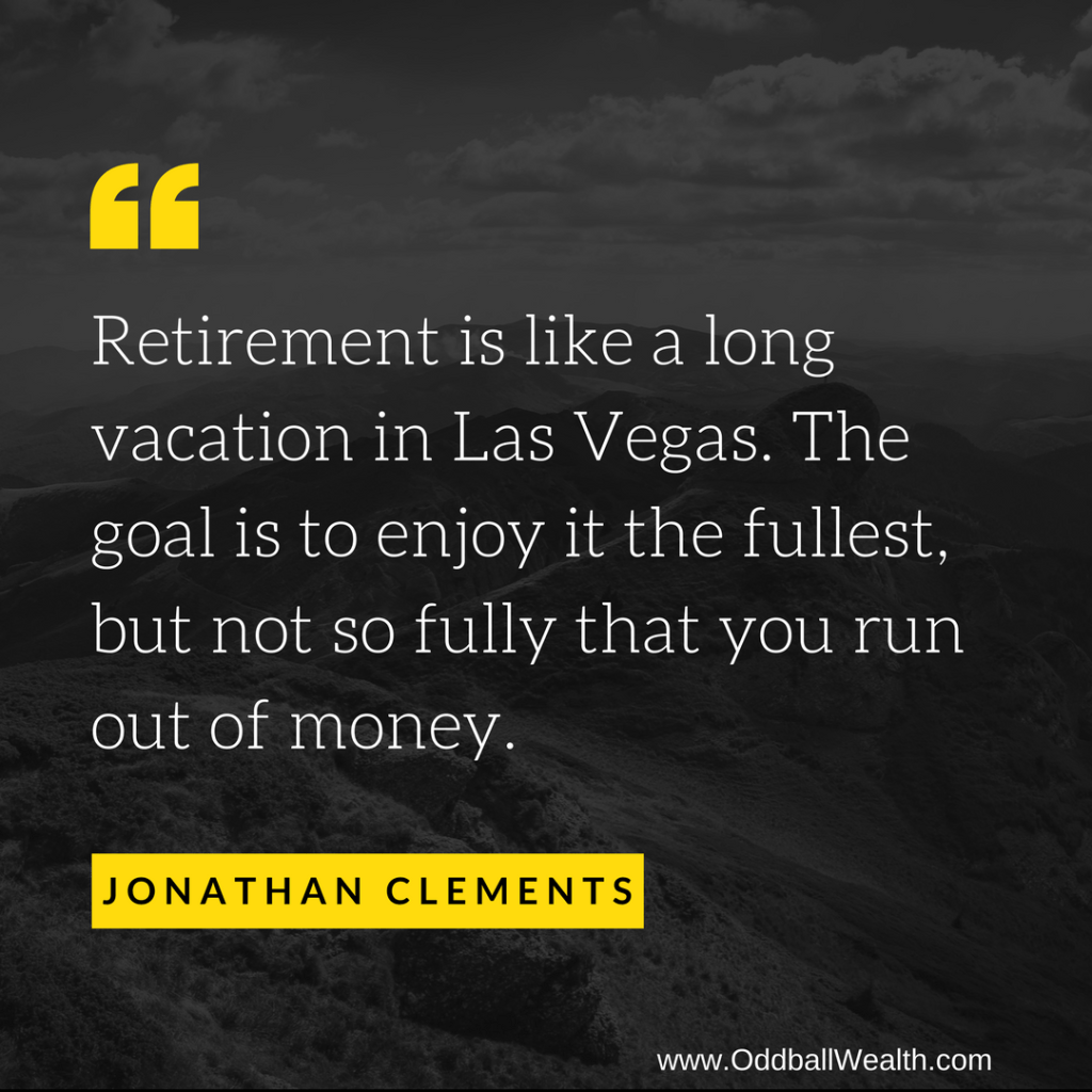 Retirement is like a long vacation in Las Vegas. The goal is to enjoy it the fullest, but not so fully that you run out of money.