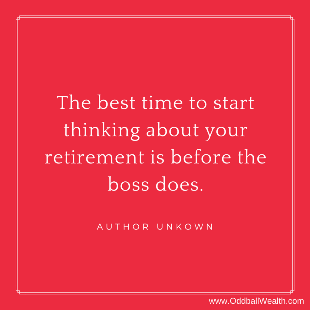 The best time to start thinking about your retirement is before the boss does.