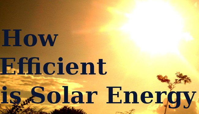 How to Build Your Own Small Solar System-How Efficient is Solar Energy