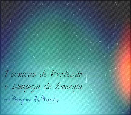 tecnicas de proteção e limpeza de energia - peregrina dos mundos