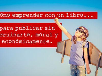 Cómo emprender con un libro para publicar sin arruinarte, moral y económicamente.